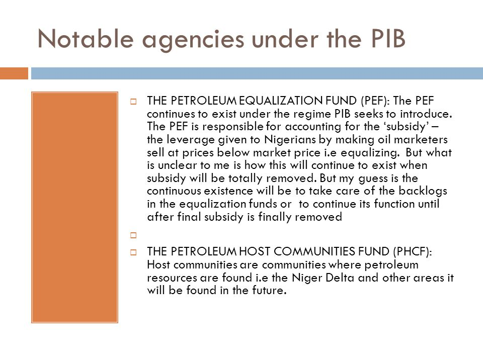 Notable agencies under the PIB  THE PETROLEUM EQUALIZATION FUND (PEF): The PEF continues to exist under the regime PIB seeks to introduce.