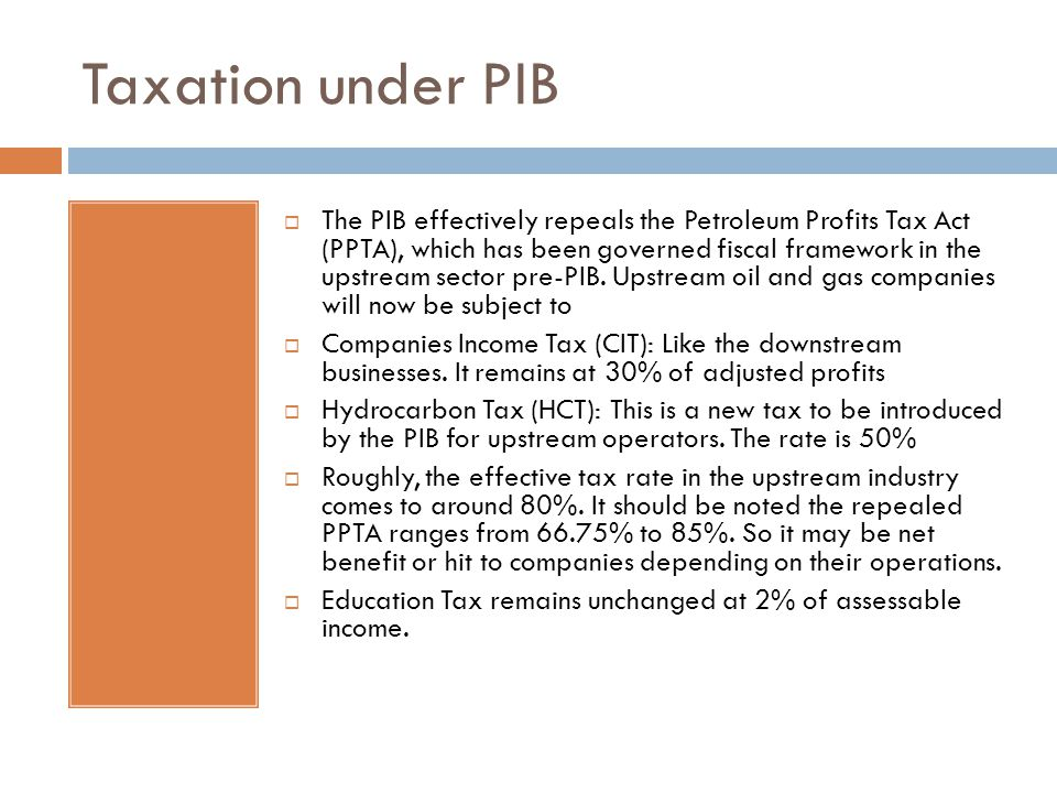 Taxation under PIB  The PIB effectively repeals the Petroleum Profits Tax Act (PPTA), which has been governed fiscal framework in the upstream sector pre-PIB.