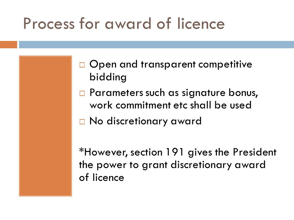 Process for award of licence  Open and transparent competitive bidding  Parameters such as signature bonus, work commitment etc shall be used  No discretionary award *However, section 191 gives the President the power to grant discretionary award of licence