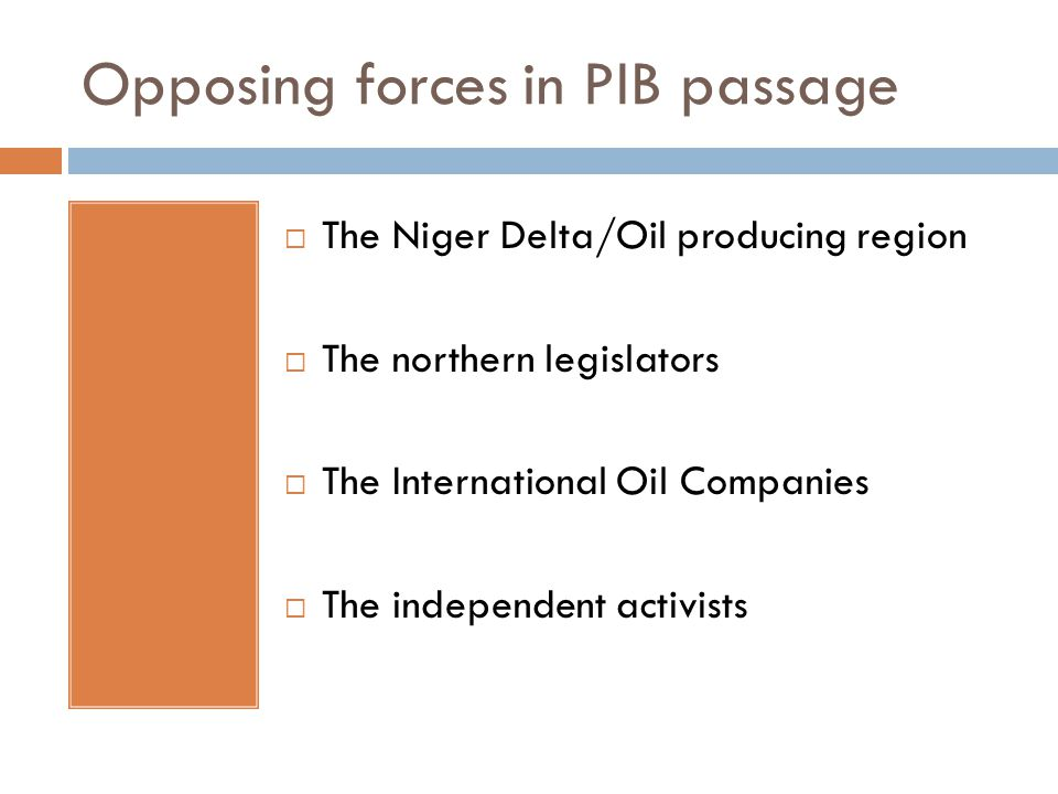 Opposing forces in PIB passage  The Niger Delta/Oil producing region  The northern legislators  The International Oil Companies  The independent activists