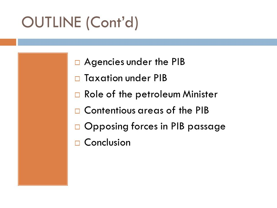 OUTLINE (Cont'd)  Agencies under the PIB  Taxation under PIB  Role of the petroleum Minister  Contentious areas of the PIB  Opposing forces in PIB passage  Conclusion