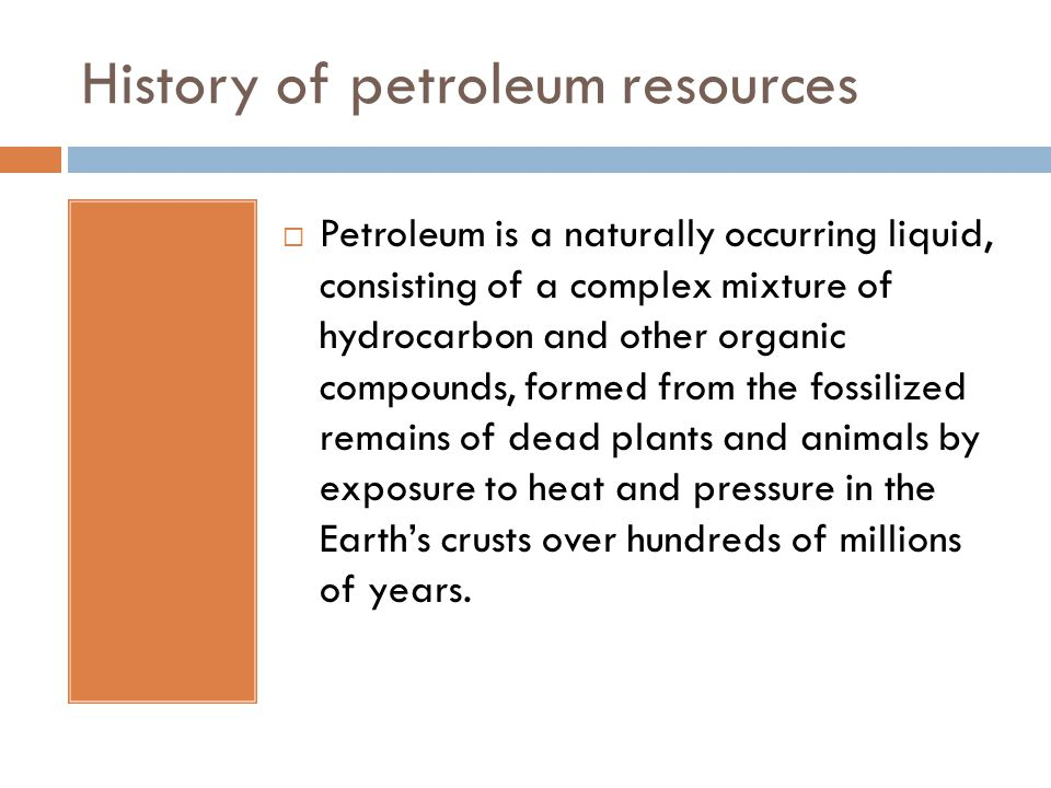 History of petroleum resources  Petroleum has been around for long, although usually used in unrefined form hundreds of years back.