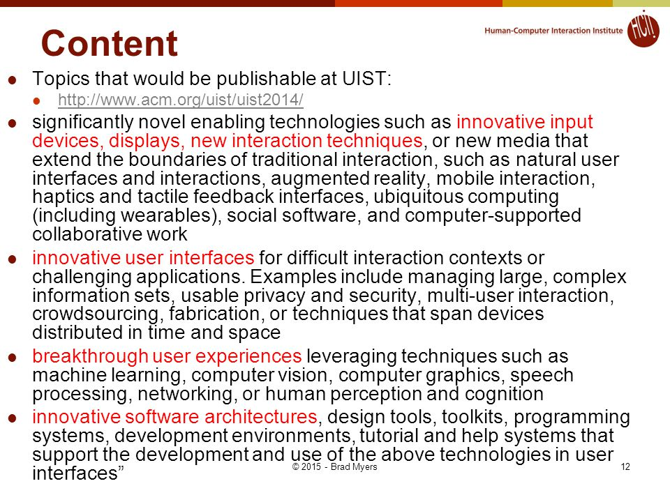 Content Topics that would be publishable at UIST: http://www.acm.org/uist/uist2014/ significantly novel enabling technologies such as innovative input devices, displays, new interaction techniques, or new media that extend the boundaries of traditional interaction, such as natural user interfaces and interactions, augmented reality, mobile interaction, haptics and tactile feedback interfaces, ubiquitous computing (including wearables), social software, and computer-supported collaborative work innovative user interfaces for difficult interaction contexts or challenging applications.