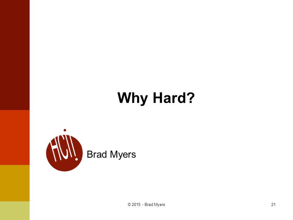 Why Hard? Brad Myers 21© 2015 - Brad Myers