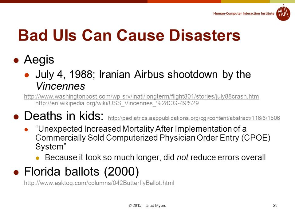Bad UIs Can Cause Disasters Aegis July 4, 1988; Iranian Airbus shootdown by the Vincennes http://www.washingtonpost.com/wp-srv/inatl/longterm/flight801/stories/july88crash.htm http://en.wikipedia.org/wiki/USS_Vincennes_%28CG-49%29 Deaths in kids: http://pediatrics.aappublications.org/cgi/content/abstract/116/6/1506 http://pediatrics.aappublications.org/cgi/content/abstract/116/6/1506 Unexpected Increased Mortality After Implementation of a Commercially Sold Computerized Physician Order Entry (CPOE) System Because it took so much longer, did not reduce errors overall Florida ballots (2000) http://www.asktog.com/columns/042ButterflyBallot.html 28© 2015 - Brad Myers