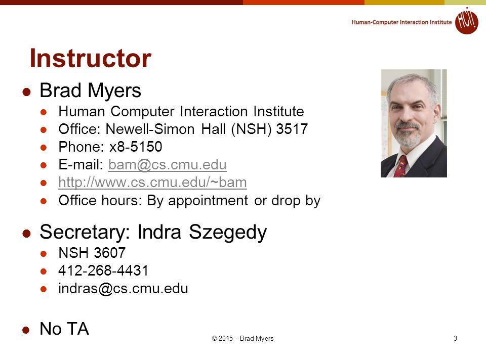 3 Instructor Brad Myers Human Computer Interaction Institute Office: Newell-Simon Hall (NSH) 3517 Phone: x8-5150 E-mail: bam@cs.cmu.edubam@cs.cmu.edu http://www.cs.cmu.edu/~bam Office hours: By appointment or drop by Secretary: Indra Szegedy NSH 3607 412-268-4431 indras@cs.cmu.edu No TA © 2015 - Brad Myers