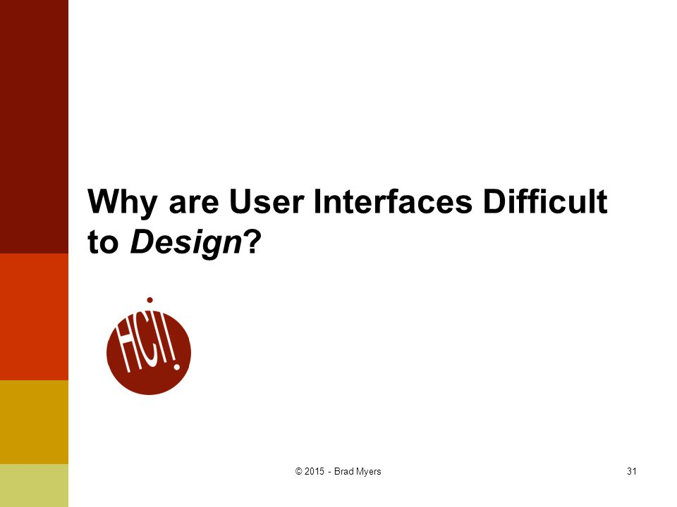 Why are User Interfaces Difficult to Design 31© 2015 - Brad Myers