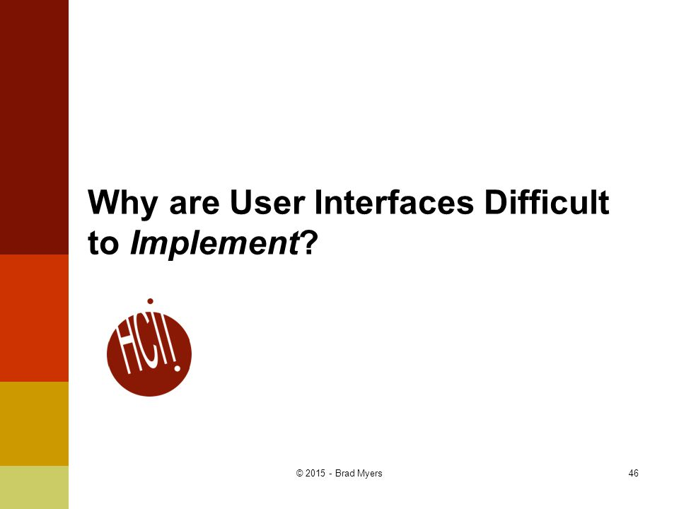 Why are User Interfaces Difficult to Implement? 46© 2015 - Brad Myers