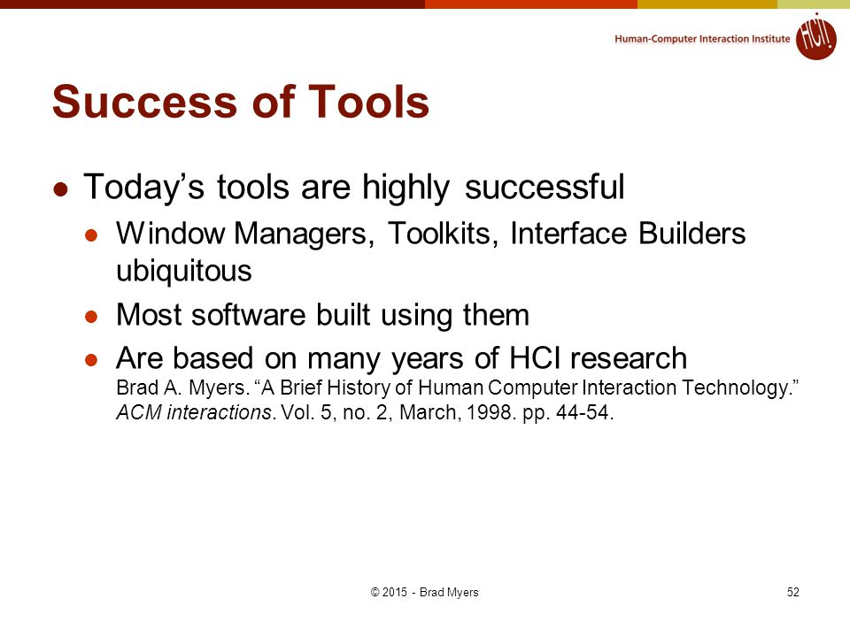 Success of Tools Today's tools are highly successful Window Managers, Toolkits, Interface Builders ubiquitous Most software built using them Are based on many years of HCI research Brad A.