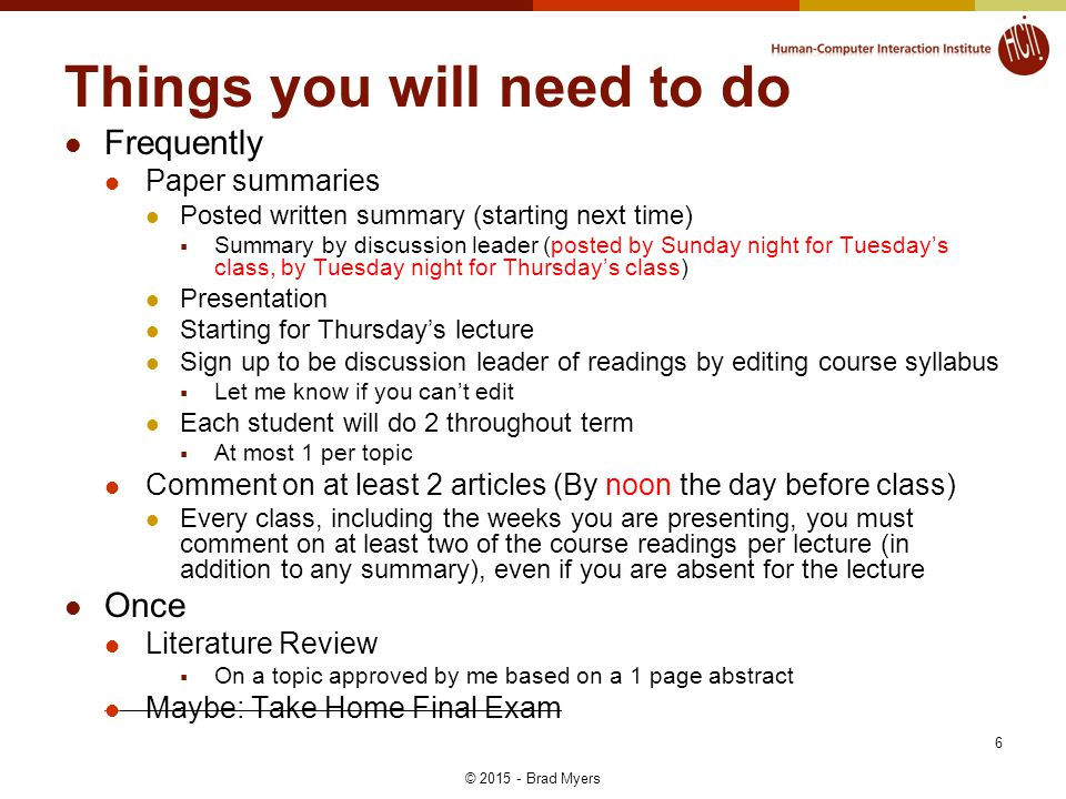Things you will need to do Frequently Paper summaries Posted written summary (starting next time)  Summary by discussion leader (posted by Sunday night for Tuesday's class, by Tuesday night for Thursday's class) Presentation Starting for Thursday's lecture Sign up to be discussion leader of readings by editing course syllabus  Let me know if you can't edit Each student will do 2 throughout term  At most 1 per topic Comment on at least 2 articles (By noon the day before class) Every class, including the weeks you are presenting, you must comment on at least two of the course readings per lecture (in addition to any summary), even if you are absent for the lecture Once Literature Review  On a topic approved by me based on a 1 page abstract Maybe: Take Home Final Exam 6 © 2015 - Brad Myers