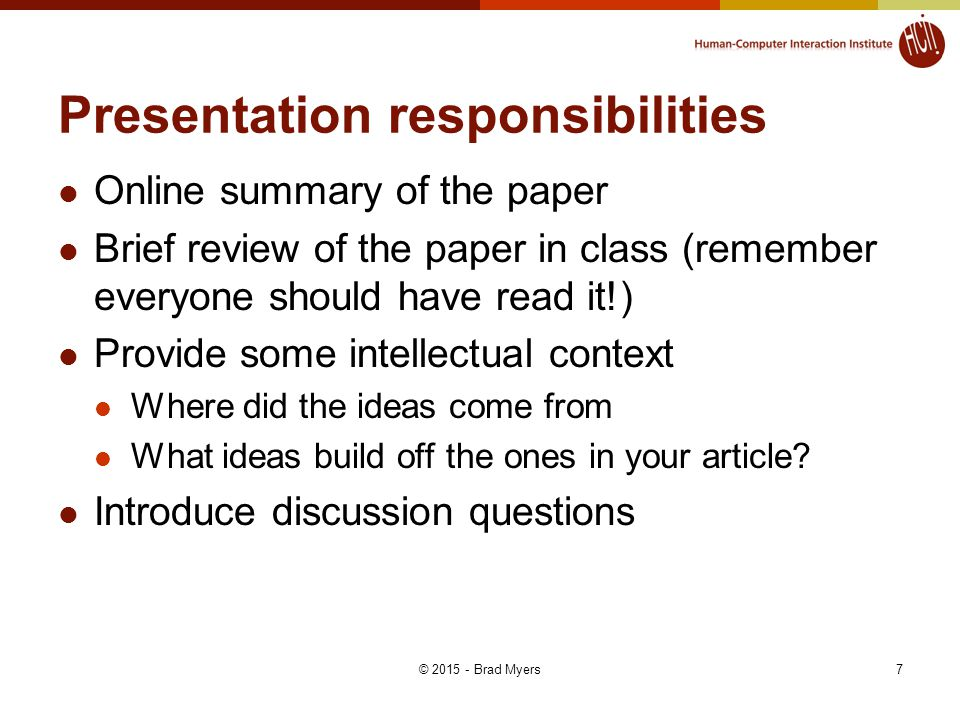 Presentation responsibilities Online summary of the paper Brief review of the paper in class (remember everyone should have read it!) Provide some intellectual context Where did the ideas come from What ideas build off the ones in your article.