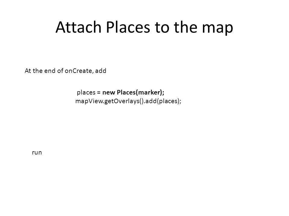 Attach Places to the map places = new Places(marker); mapView.getOverlays().add(places); At the end of onCreate, add run