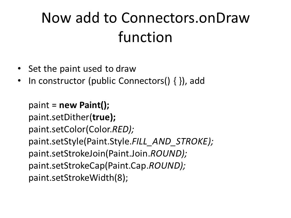 Now add to Connectors.onDraw function Set the paint used to draw In constructor (public Connectors() { }), add paint = new Paint(); paint.setDither(true); paint.setColor(Color.RED); paint.setStyle(Paint.Style.FILL_AND_STROKE); paint.setStrokeJoin(Paint.Join.ROUND); paint.setStrokeCap(Paint.Cap.ROUND); paint.setStrokeWidth(8);