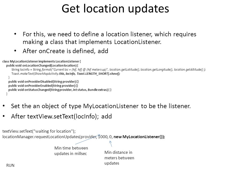 Get location updates For this, we need to define a location listener, which requires making a class that implements LocationListener.