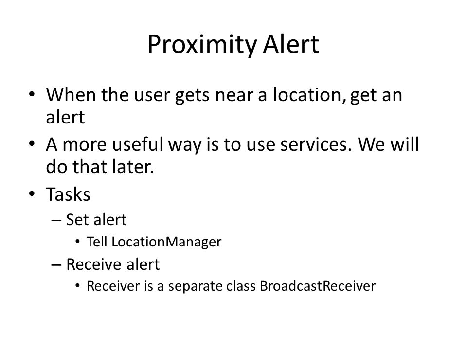 Proximity Alert When the user gets near a location, get an alert A more useful way is to use services.