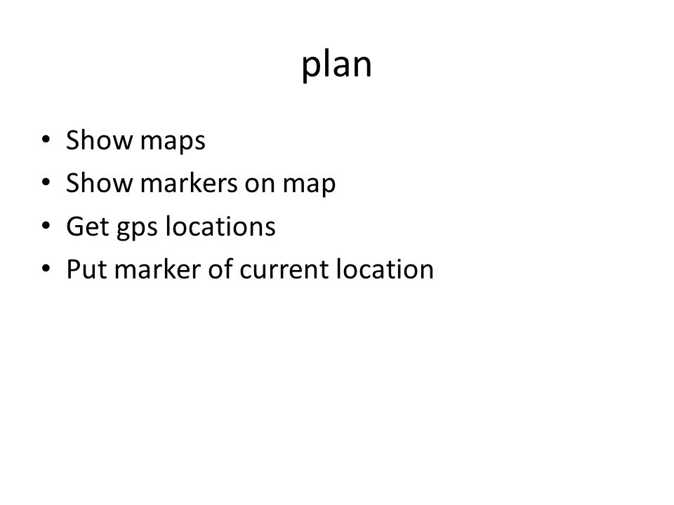 plan Show maps Show markers on map Get gps locations Put marker of current location