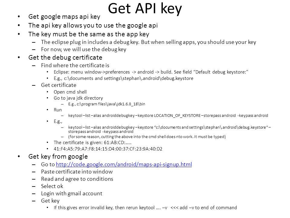 Get API key Get google maps api key The api key allows you to use the google api The key must be the same as the app key – The eclipse plug in includes a debug key.