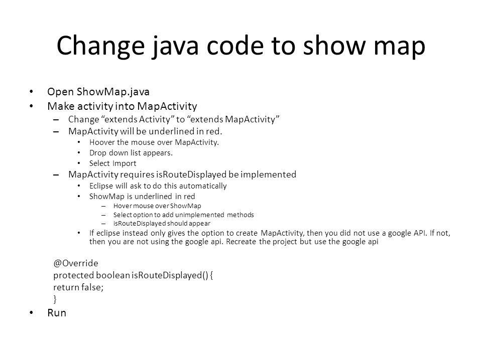 Change java code to show map Open ShowMap.java Make activity into MapActivity – Change extends Activity to extends MapActivity – MapActivity will be underlined in red.