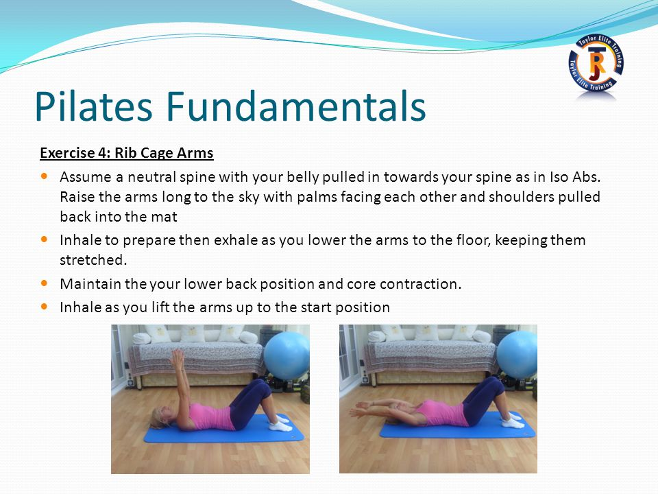 Pilates Fundamentals Exercise 4: Rib Cage Arms Assume a neutral spine with your belly pulled in towards your spine as in Iso Abs.