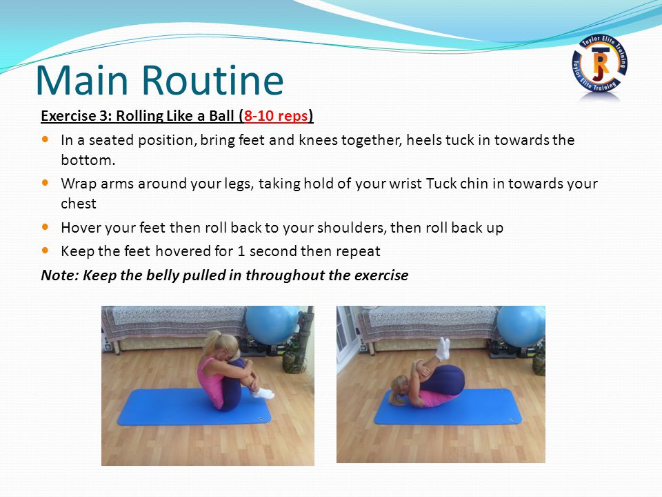 Main Routine Exercise 3: Rolling Like a Ball (8-10 reps) In a seated position, bring feet and knees together, heels tuck in towards the bottom.