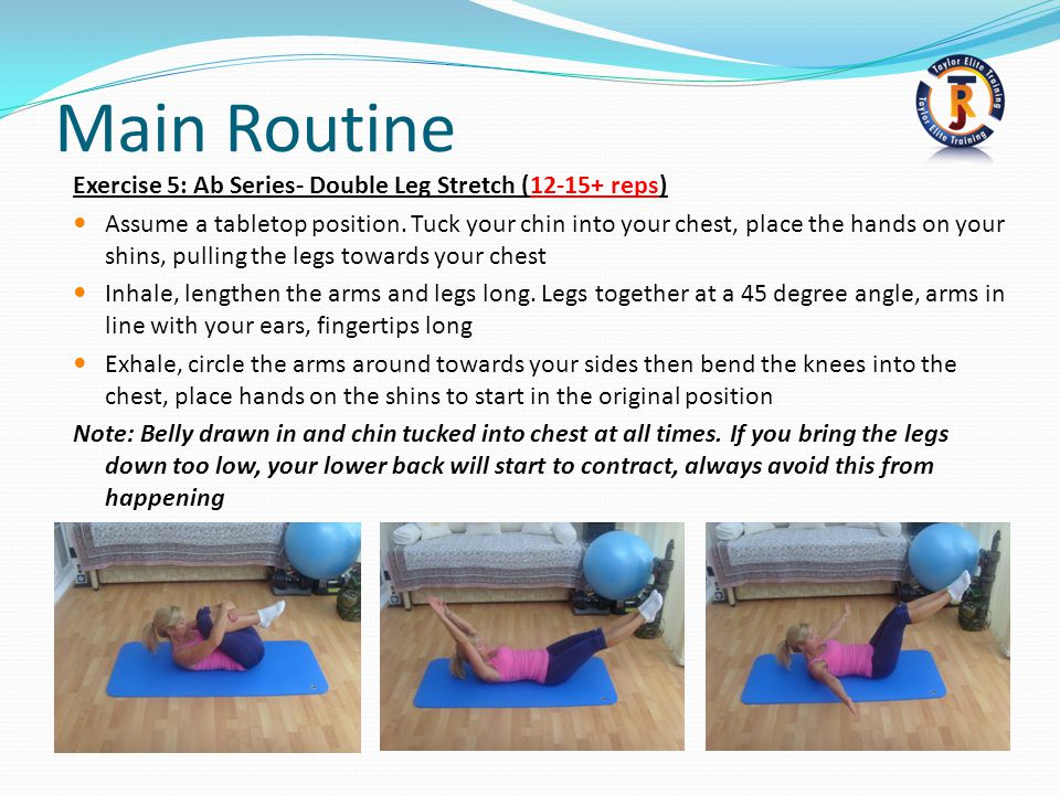 Main Routine Exercise 5: Ab Series- Double Leg Stretch (12-15+ reps) Assume a tabletop position.