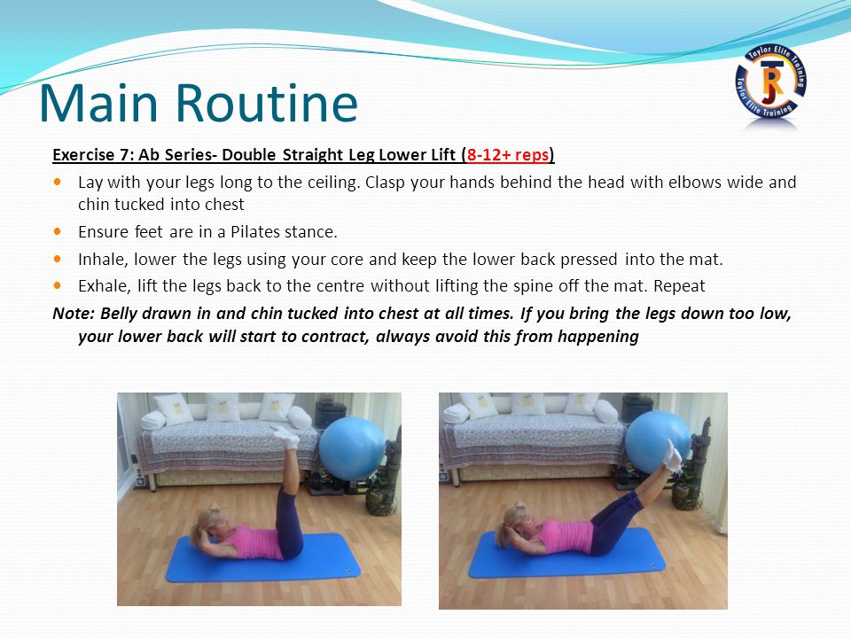 Main Routine Exercise 7: Ab Series- Double Straight Leg Lower Lift (8-12+ reps) Lay with your legs long to the ceiling.