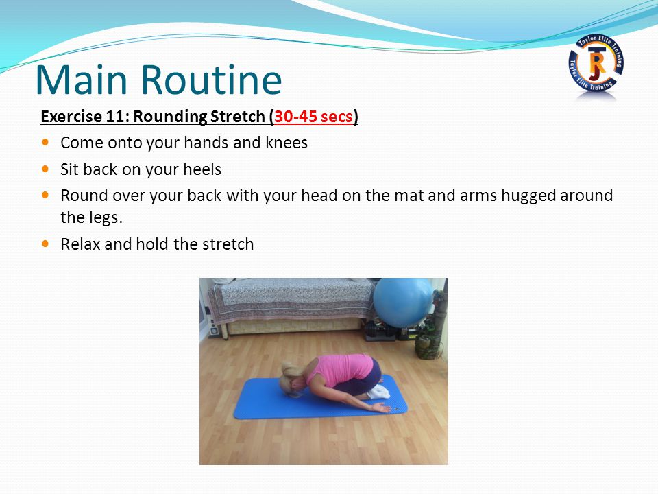 Main Routine Exercise 11: Rounding Stretch (30-45 secs) Come onto your hands and knees Sit back on your heels Round over your back with your head on the mat and arms hugged around the legs.