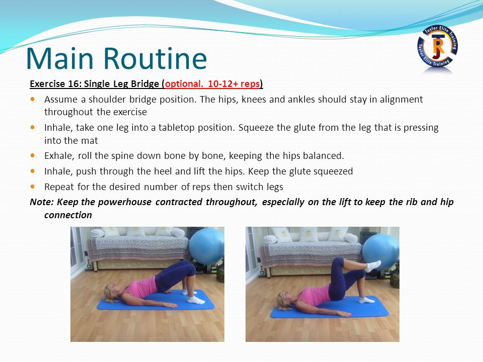 Main Routine Exercise 16: Single Leg Bridge (optional. 10-12+ reps) Assume a shoulder bridge position. The hips, knees and ankles should stay in align
