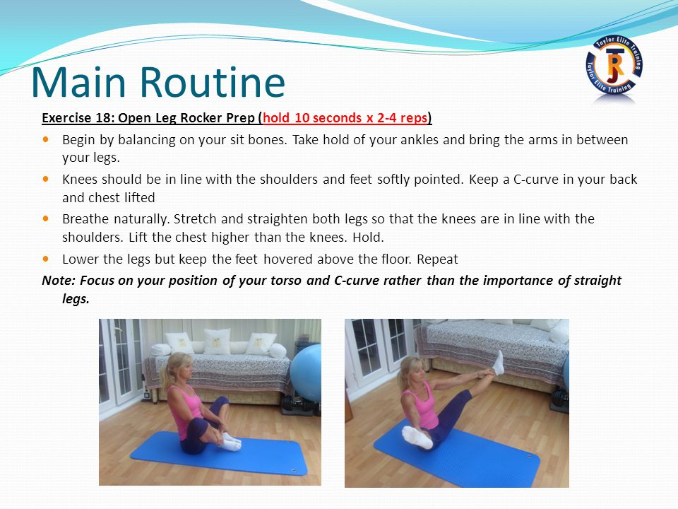 Main Routine Exercise 18: Open Leg Rocker Prep (hold 10 seconds x 2-4 reps) Begin by balancing on your sit bones.