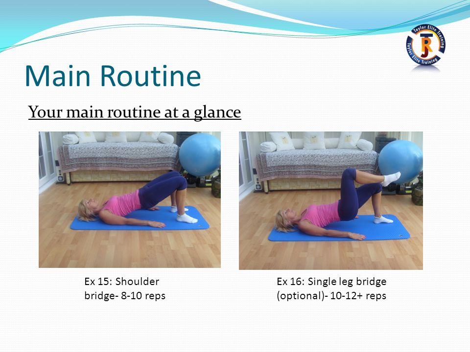 Main Routine Your main routine at a glance Ex 16: Single leg bridge (optional)- 10-12+ reps Ex 15: Shoulder bridge- 8-10 reps