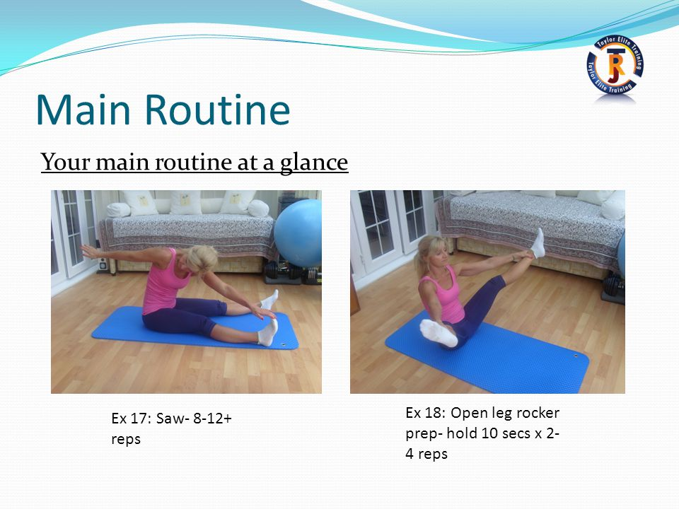 Main Routine Your main routine at a glance Ex 18: Open leg rocker prep- hold 10 secs x 2- 4 reps Ex 17: Saw- 8-12+ reps