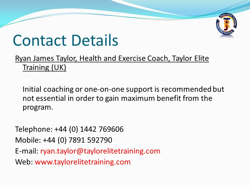 Contact Details Ryan James Taylor, Health and Exercise Coach, Taylor Elite Training (UK) Initial coaching or one-on-one support is recommended but not essential in order to gain maximum benefit from the program.