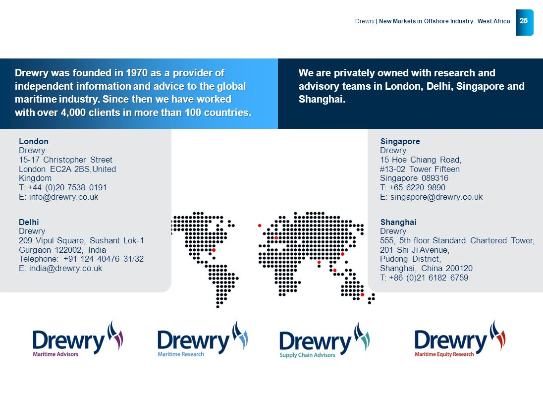 © Drewry 2013 25 Drewry | New Markets in Offshore Industry- West Africa Singapore Drewry 15 Hoe Chiang Road, #13-02 Tower Fifteen Singapore 089316 T: