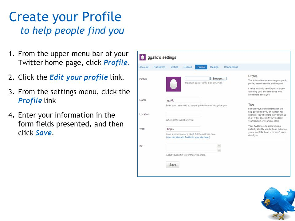 1.From the upper menu bar of your Twitter home page, click Profile. 2.Click the Edit your profile link. 3.From the settings menu, click the Profile li