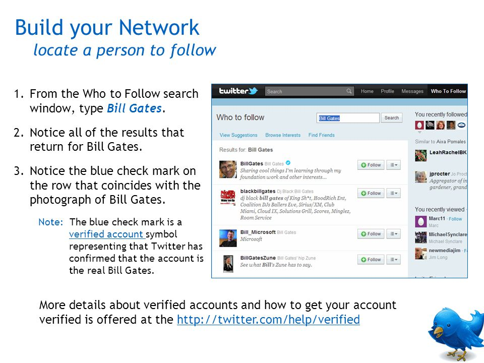 1.From the Who to Follow search window, type Bill Gates. 2.Notice all of the results that return for Bill Gates. 3.Notice the blue check mark on the r