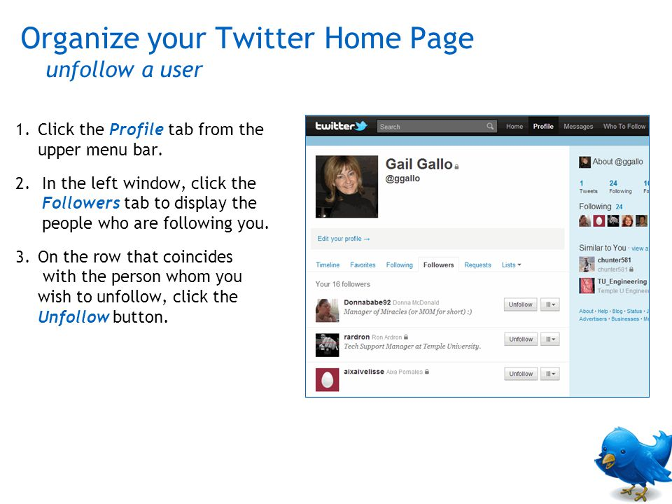 Organize your Twitter Home Page unfollow a user 1.Click the Profile tab from the upper menu bar. 2.In the left window, click the Followers tab to disp