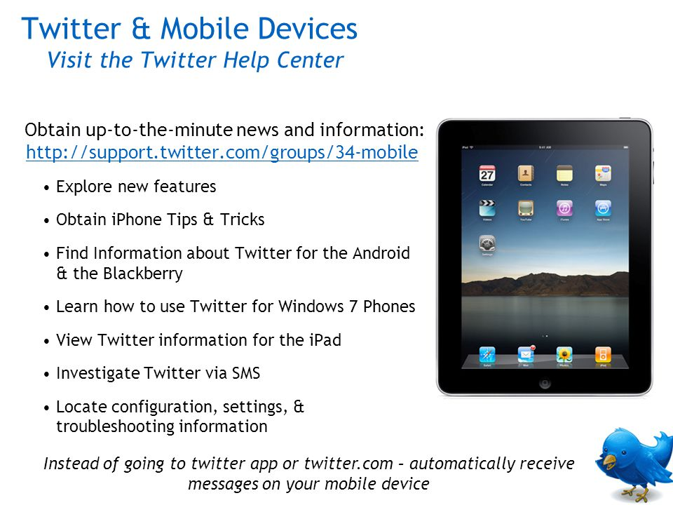 Obtain up-to-the-minute news and information: http://support.twitter.com/groups/34-mobile http://support.twitter.com/groups/34-mobile Explore new features Obtain iPhone Tips & Tricks Find Information about Twitter for the Android & the Blackberry Learn how to use Twitter for Windows 7 Phones View Twitter information for the iPad Investigate Twitter via SMS Locate configuration, settings, & troubleshooting information Twitter & Mobile Devices Visit the Twitter Help Center Instead of going to twitter app or twitter.com – automatically receive messages on your mobile device