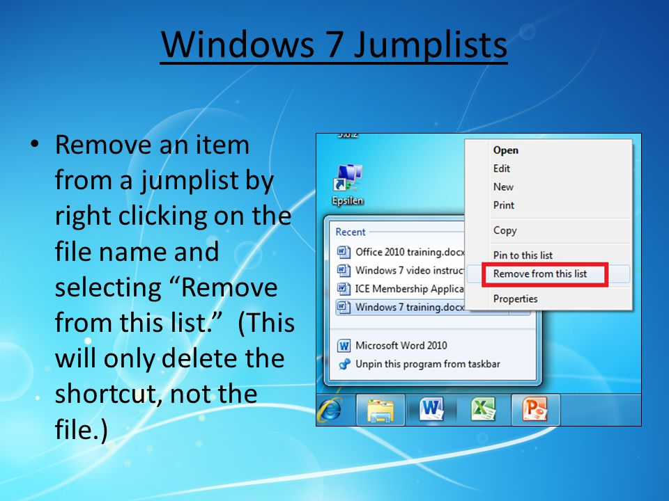 Windows 7 Jumplists Remove an item from a jumplist by right clicking on the file name and selecting Remove from this list. (This will only delete the shortcut, not the file.)