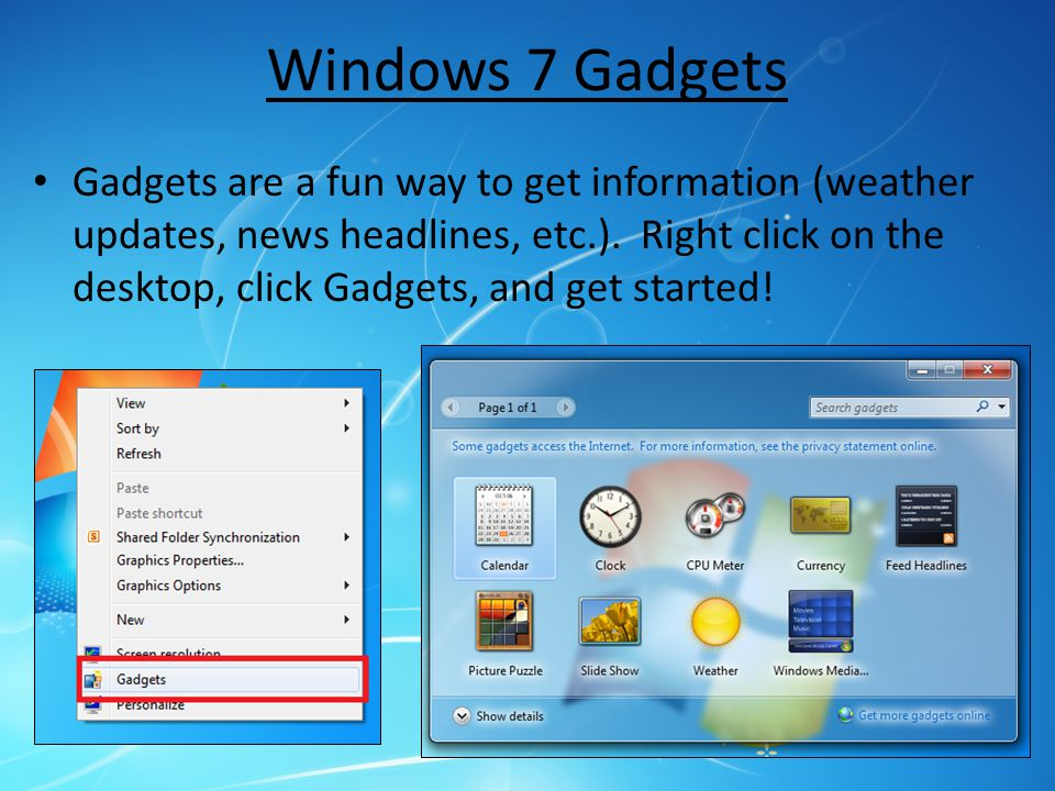 Windows 7 Gadgets Gadgets are a fun way to get information (weather updates, news headlines, etc.).