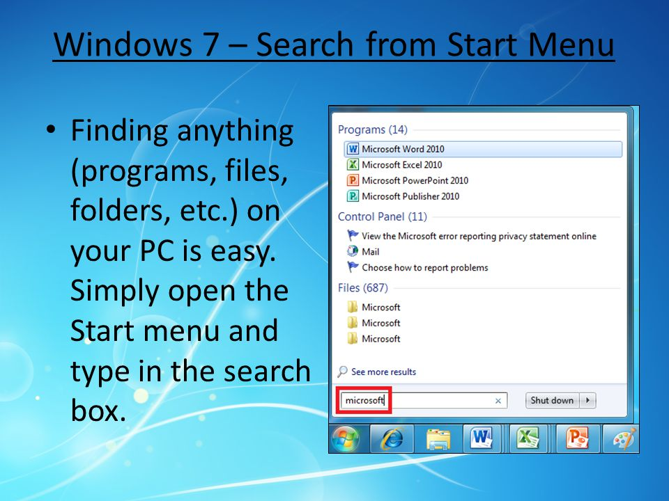 Windows 7 – Search from Start Menu Finding anything (programs, files, folders, etc.) on your PC is easy. Simply open the Start menu and type in the se