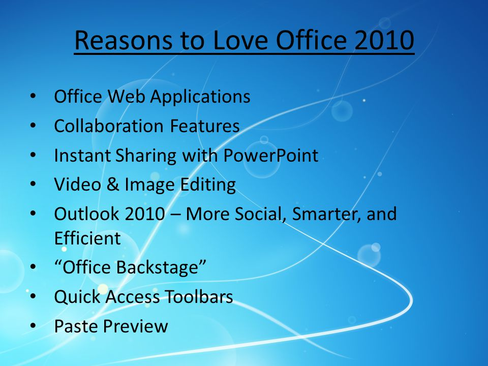 Reasons to Love Office 2010 Office Web Applications Collaboration Features Instant Sharing with PowerPoint Video & Image Editing Outlook 2010 – More S