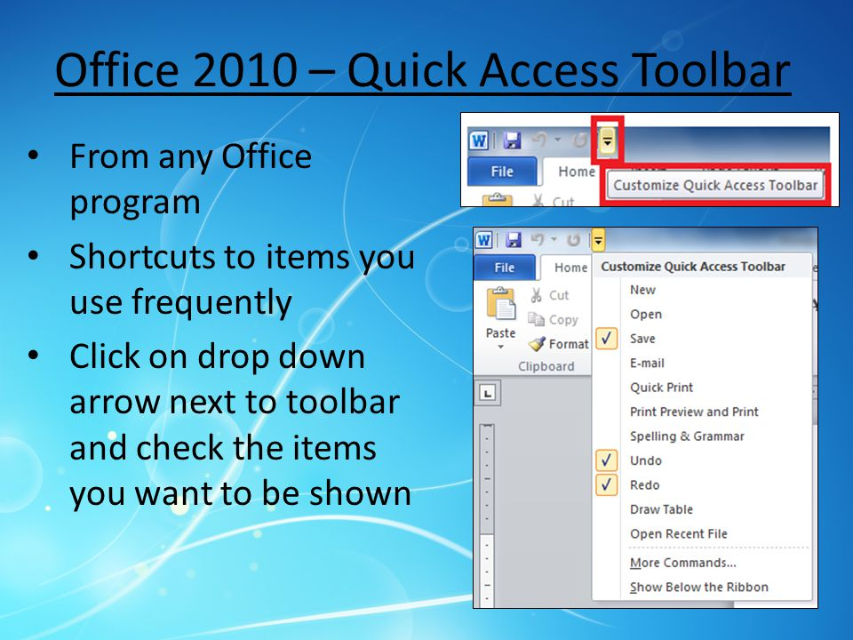 Office 2010 – Quick Access Toolbar From any Office program Shortcuts to items you use frequently Click on drop down arrow next to toolbar and check the items you want to be shown