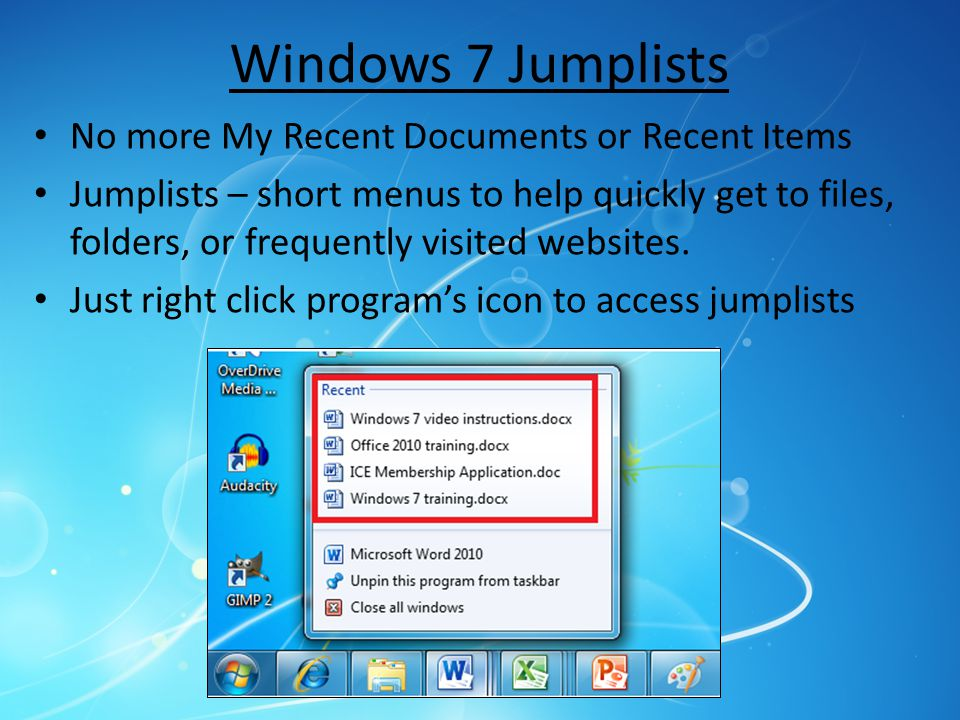 Windows 7 Jumplists No more My Recent Documents or Recent Items Jumplists – short menus to help quickly get to files, folders, or frequently visited websites.