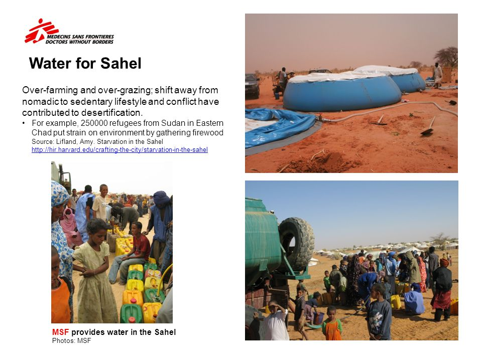 Water for Sahel MSF provides water in the Sahel Photos: MSF Over-farming and over-grazing; shift away from nomadic to sedentary lifestyle and conflict