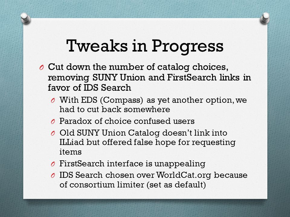Tweaks in Progress O Cut down the number of catalog choices, removing SUNY Union and FirstSearch links in favor of IDS Search O With EDS (Compass) as yet another option, we had to cut back somewhere O Paradox of choice confused users O Old SUNY Union Catalog doesn't link into ILLiad but offered false hope for requesting items O FirstSearch interface is unappealing O IDS Search chosen over WorldCat.org because of consortium limiter (set as default)