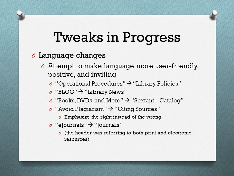 Tweaks in Progress O Language changes O Attempt to make language more user-friendly, positive, and inviting O Operational Procedures  Library Policies O BLOG  Library News O Books, DVDs, and More  Sextant – Catalog O Avoid Plagiarism  Citing Sources O Emphasize the right instead of the wrong O eJournals  Journals O (the header was referring to both print and electronic resources)