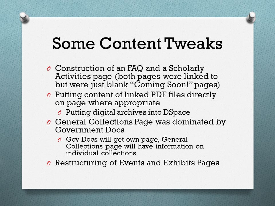 Some Content Tweaks O Construction of an FAQ and a Scholarly Activities page (both pages were linked to but were just blank Coming Soon! pages) O Putting content of linked PDF files directly on page where appropriate O Putting digital archives into DSpace O General Collections Page was dominated by Government Docs O Gov Docs will get own page, General Collections page will have information on individual collections O Restructuring of Events and Exhibits Pages