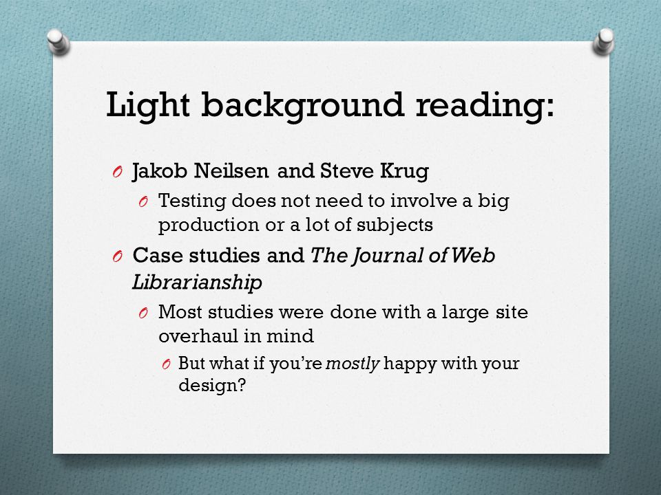 Light background reading: O Jakob Neilsen and Steve Krug O Testing does not need to involve a big production or a lot of subjects O Case studies and The Journal of Web Librarianship O Most studies were done with a large site overhaul in mind O But what if you're mostly happy with your design?