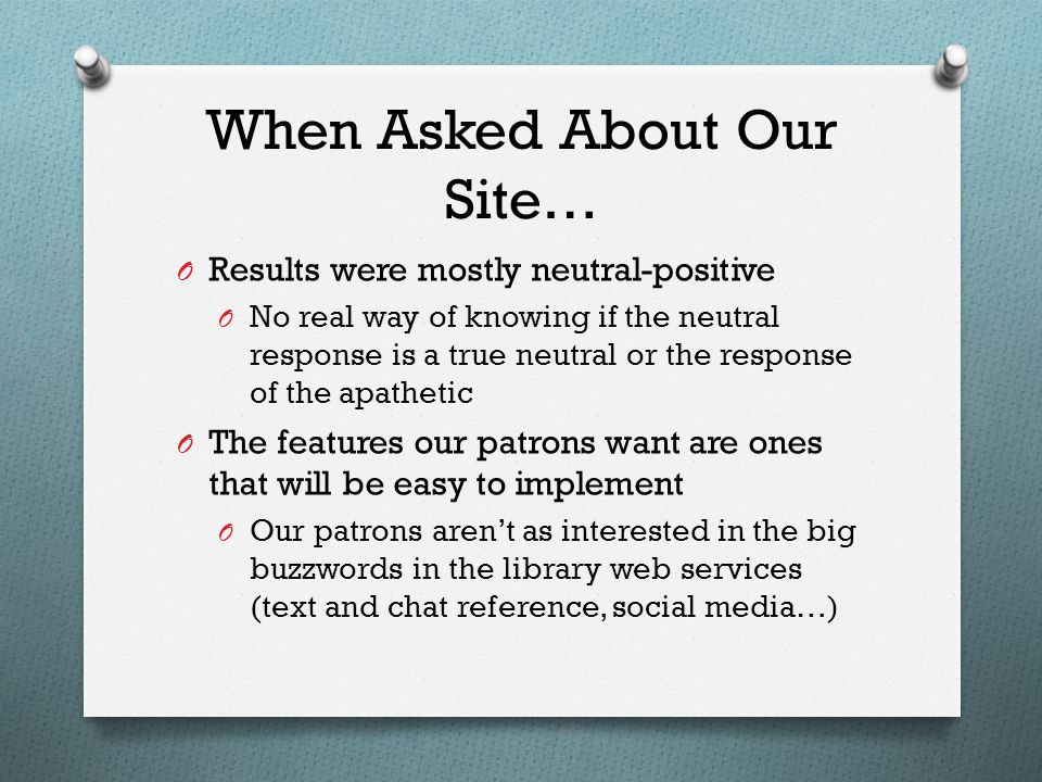 When Asked About Our Site… O Results were mostly neutral-positive O No real way of knowing if the neutral response is a true neutral or the response of the apathetic O The features our patrons want are ones that will be easy to implement O Our patrons aren't as interested in the big buzzwords in the library web services (text and chat reference, social media…)