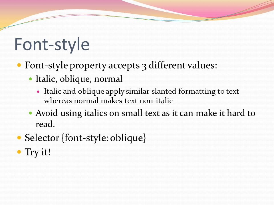 Font-style Font-style property accepts 3 different values: Italic, oblique, normal Italic and oblique apply similar slanted formatting to text whereas normal makes text non-italic Avoid using italics on small text as it can make it hard to read.